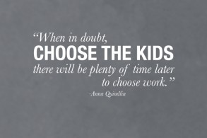 when in doubt, choose the kids, there will be plenty of time later to choose work